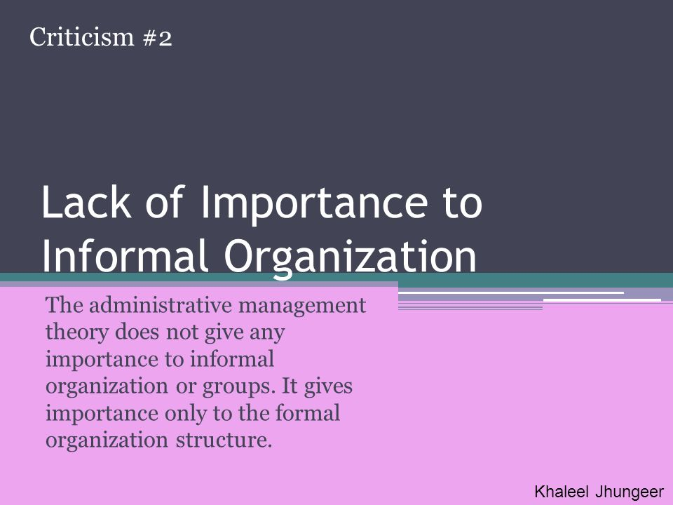 Lack of Importance to Informal Organization The administrative management theory does not give any importance to informal organization or groups. It g