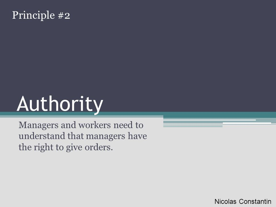Authority Managers and workers need to understand that managers have the right to give orders. Principle #2 Nicolas Constantin