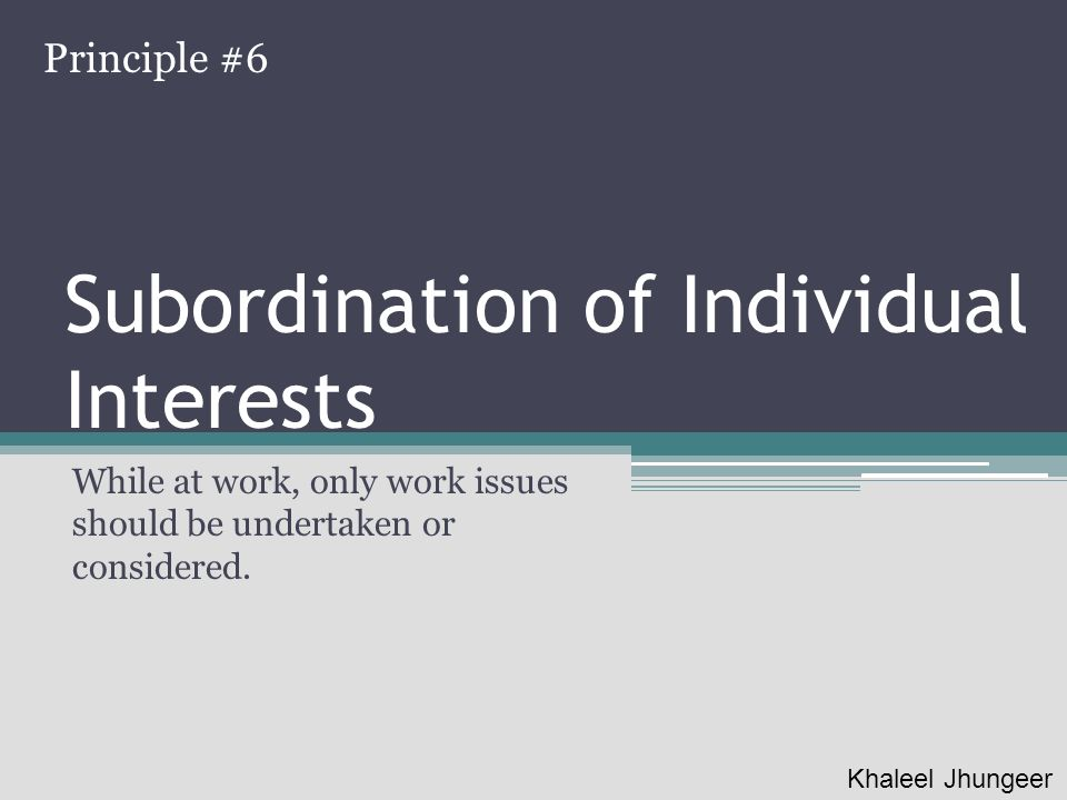 Subordination of Individual Interests While at work, only work issues should be undertaken or considered. Principle #6 Khaleel Jhungeer