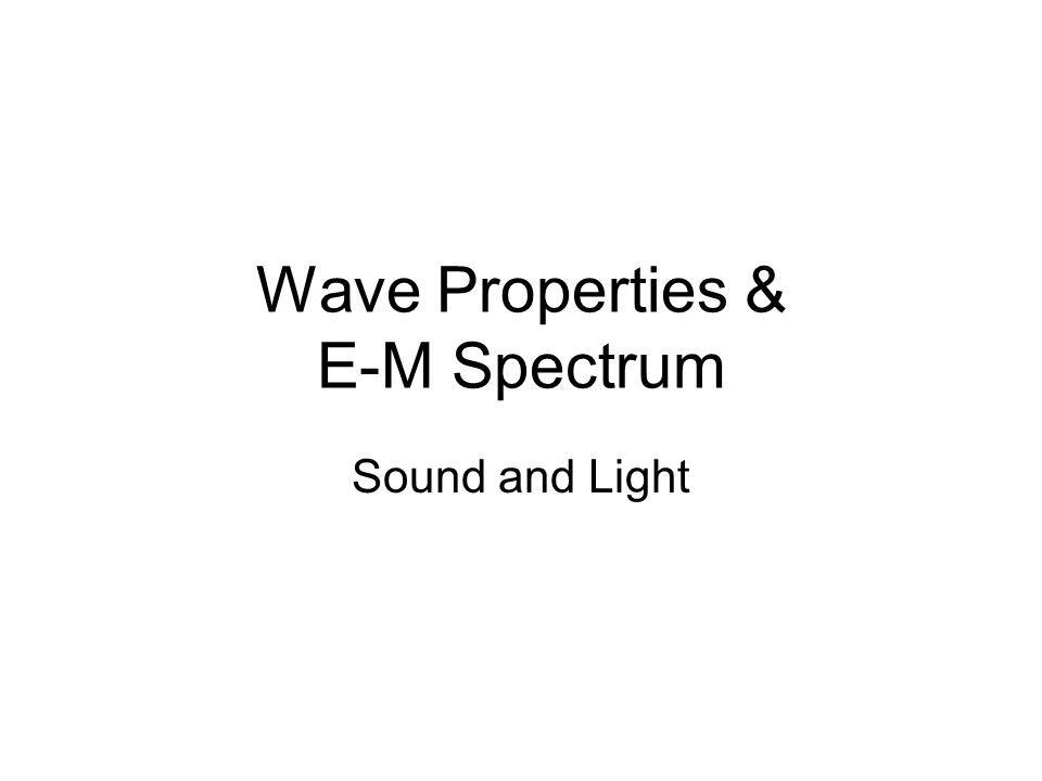 Wave Properties & E-M Spectrum Sound and Light