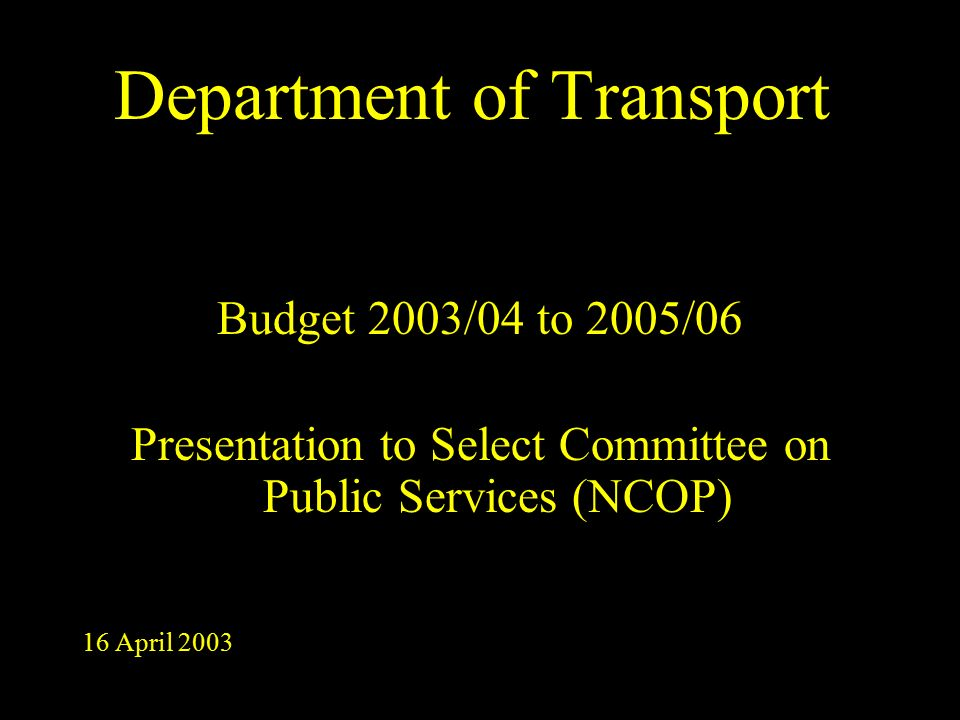 Department of Transport Budget 2003/04 to 2005/06 Presentation to Select Committee on Public Services (NCOP) 16 April 2003