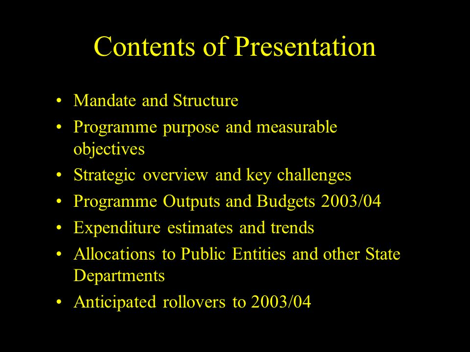 Contents of Presentation Mandate and Structure Programme purpose and measurable objectives Strategic overview and key challenges Programme Outputs and Budgets 2003/04 Expenditure estimates and trends Allocations to Public Entities and other State Departments Anticipated rollovers to 2003/04