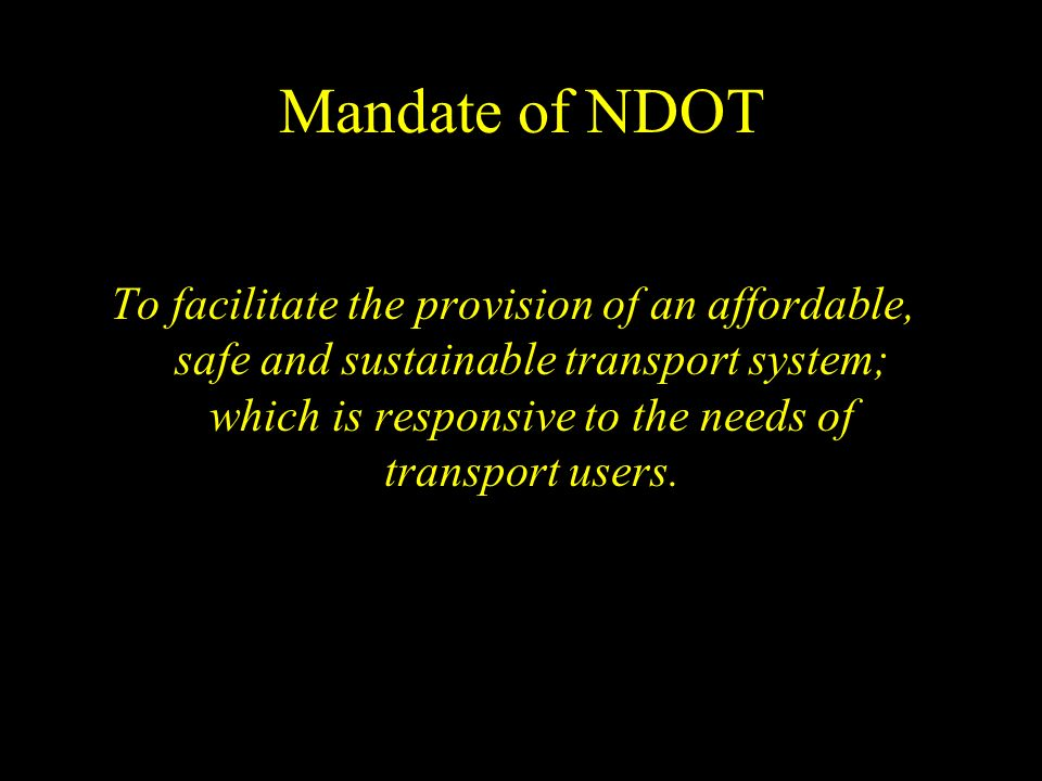Mandate of NDOT To facilitate the provision of an affordable, safe and sustainable transport system; which is responsive to the needs of transport users.