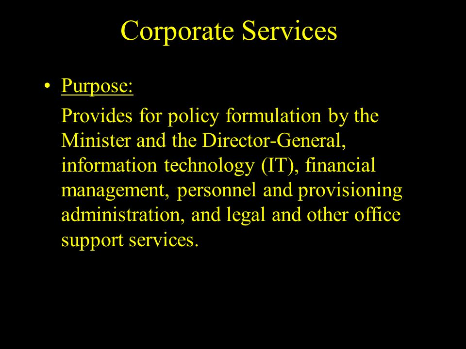 Corporate Services Purpose: Provides for policy formulation by the Minister and the Director-General, information technology (IT), financial management, personnel and provisioning administration, and legal and other office support services.