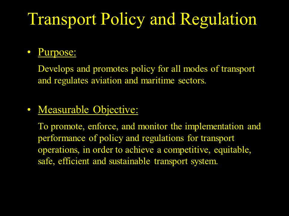 Transport Policy and Regulation Purpose: Develops and promotes policy for all modes of transport and regulates aviation and maritime sectors.