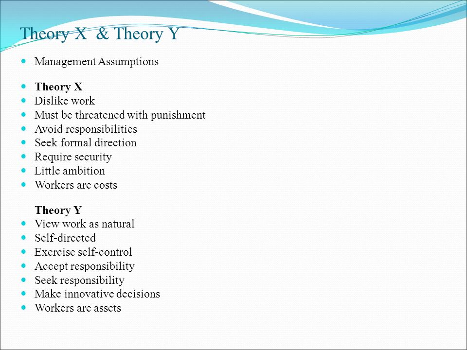 Theory X & Theory Y Management Assumptions Theory X Dislike work Must be threatened with punishment Avoid responsibilities Seek formal direction Require security Little ambition Workers are costs Theory Y View work as natural Self-directed Exercise self-control Accept responsibility Seek responsibility Make innovative decisions Workers are assets