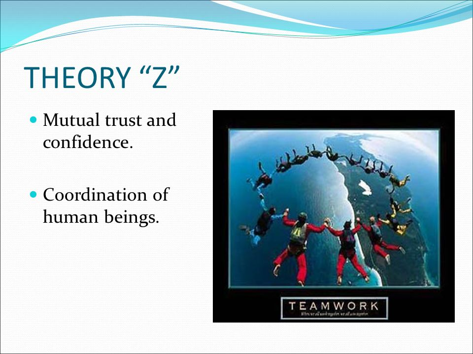THEORY Z Mutual trust and confidence. Coordination of human beings.