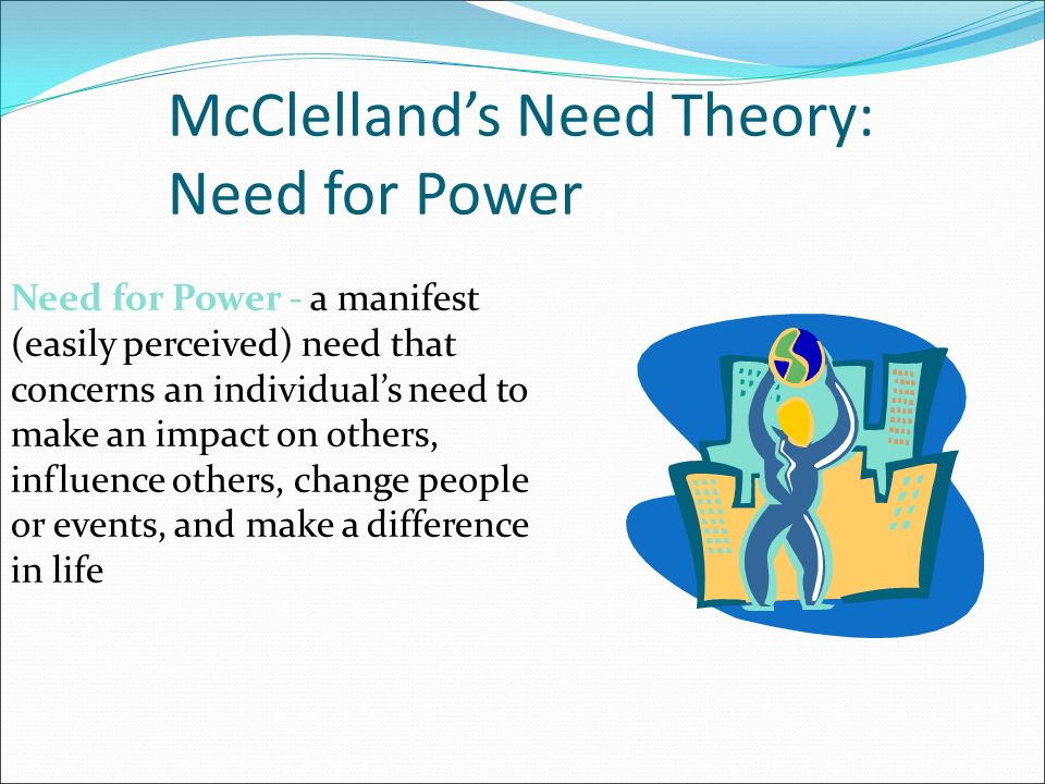 McClelland's Need Theory: Need for Power Need for Power - a manifest (easily perceived) need that concerns an individual's need to make an impact on others, influence others, change people or events, and make a difference in life