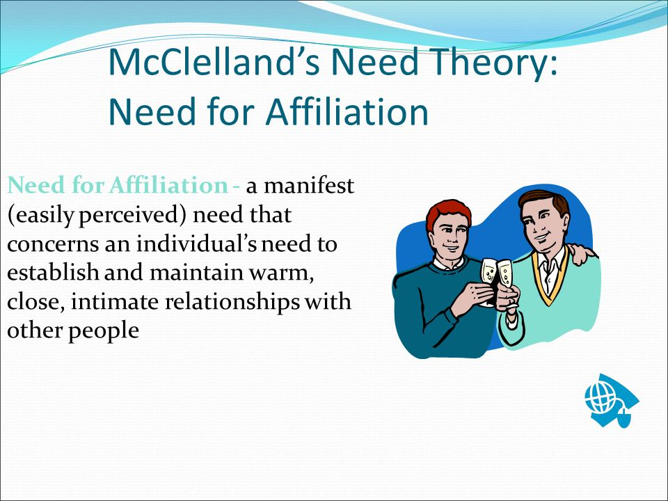 McClelland's Need Theory: Need for Affiliation Need for Affiliation - a manifest (easily perceived) need that concerns an individual's need to establish and maintain warm, close, intimate relationships with other people