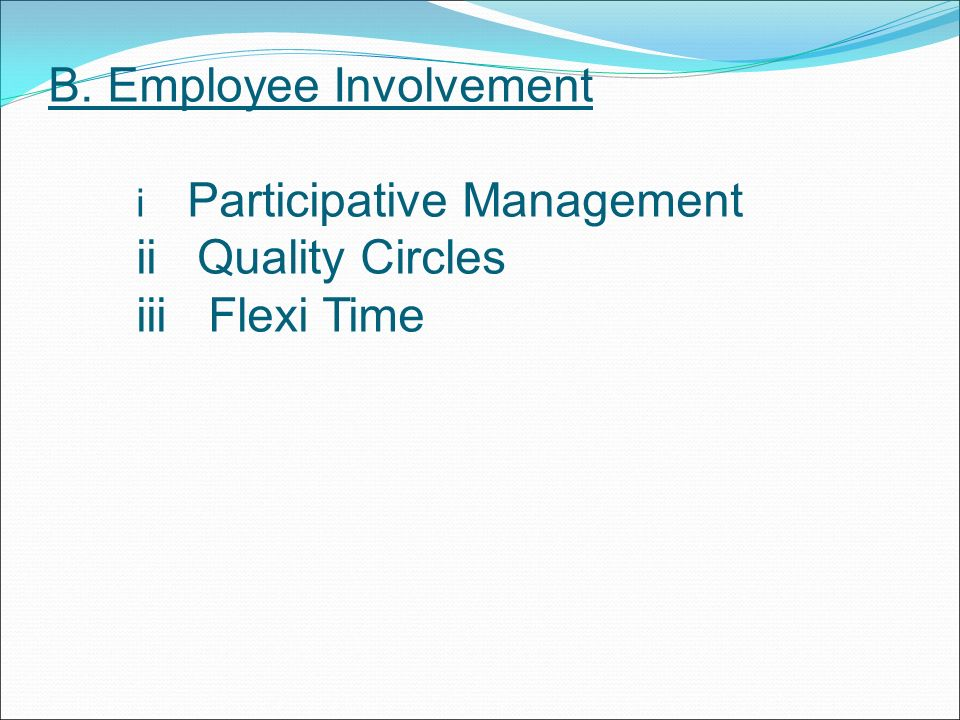 B. Employee Involvement i Participative Management ii Quality Circles iii Flexi Time