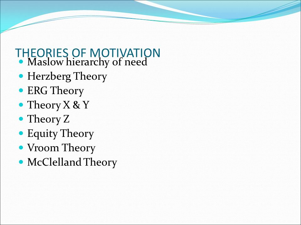 THEORIES OF MOTIVATION Maslow hierarchy of need Herzberg Theory ERG Theory Theory X & Y Theory Z Equity Theory Vroom Theory McClelland Theory