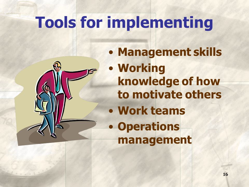 16 Tools for implementing Management skills Working knowledge of how to motivate others Work teams Operations management