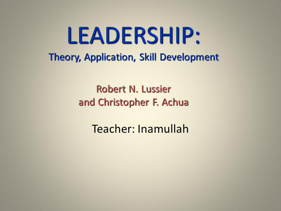 LEADERSHIP: Theory, Application, Skill Development Robert N. Lussier and Christopher F. Achua Teacher: Inamullah