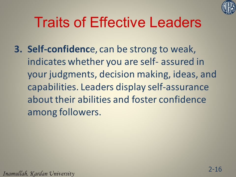 Inamullah, Kardan University 3.Self-confidence, can be strong to weak, indicates whether you are self- assured in your judgments, decision making, ideas, and capabilities.