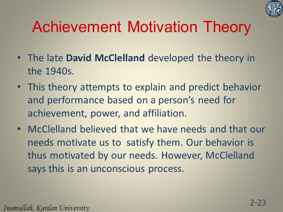 Inamullah, Kardan University Achievement Motivation Theory The late David McClelland developed the theory in the 1940s.