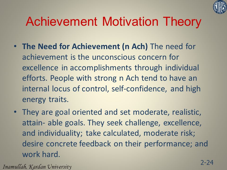 Inamullah, Kardan University Achievement Motivation Theory The Need for Achievement (n Ach) The need for achievement is the unconscious concern for excellence in accomplishments through individual efforts.