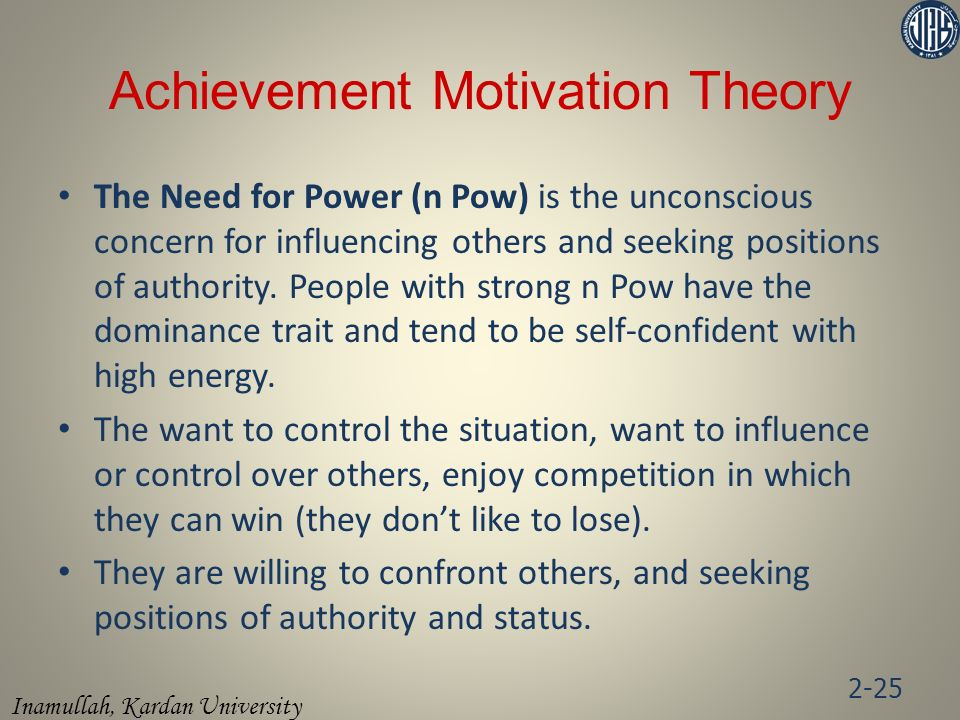 Inamullah, Kardan University Achievement Motivation Theory The Need for Power (n Pow) is the unconscious concern for influencing others and seeking positions of authority.