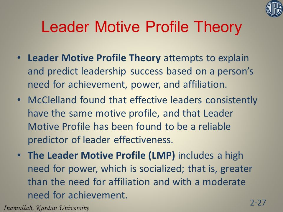 Inamullah, Kardan University Leader Motive Profile Theory Leader Motive Profile Theory attempts to explain and predict leadership success based on a person's need for achievement, power, and affiliation.