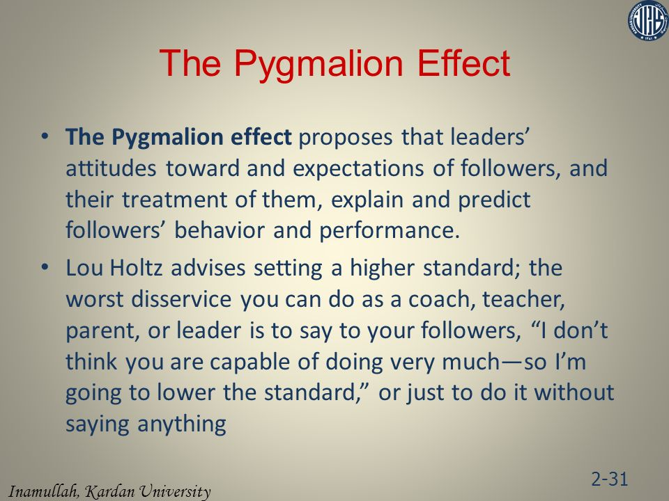 Inamullah, Kardan University The Pygmalion Effect The Pygmalion effect proposes that leaders' attitudes toward and expectations of followers, and their treatment of them, explain and predict followers' behavior and performance.