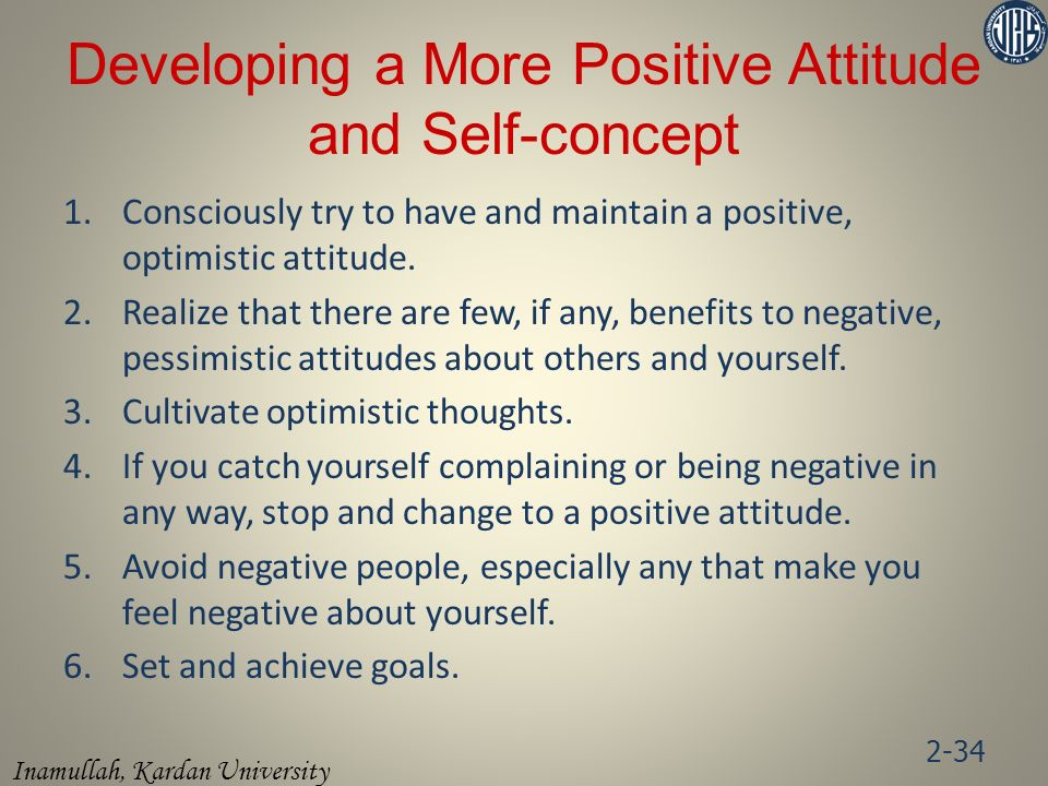 Inamullah, Kardan University Developing a More Positive Attitude and Self-concept 1.Consciously try to have and maintain a positive, optimistic attitude.