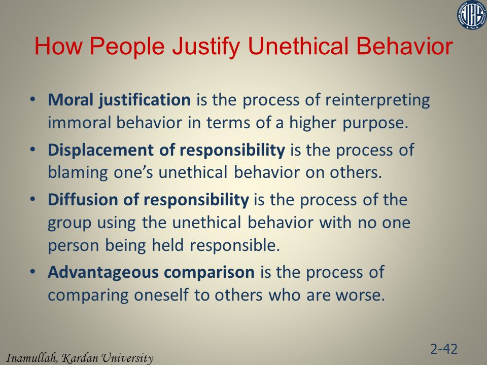 Inamullah, Kardan University Moral justification is the process of reinterpreting immoral behavior in terms of a higher purpose. Displacement of respo