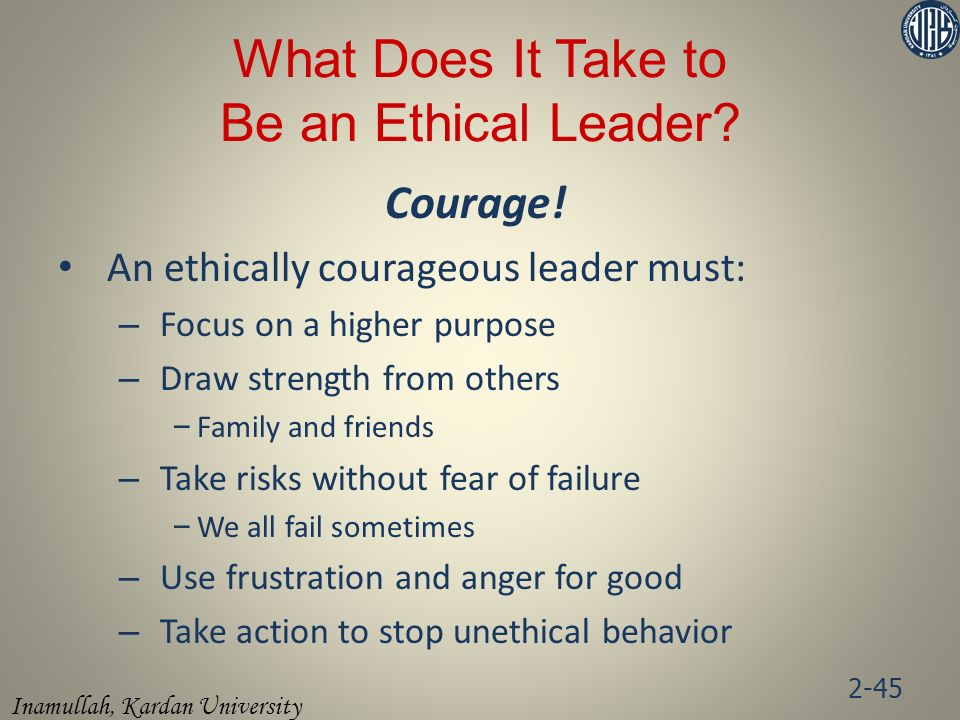 Inamullah, Kardan University Courage! An ethically courageous leader must: – Focus on a higher purpose – Draw strength from others – Family and friend