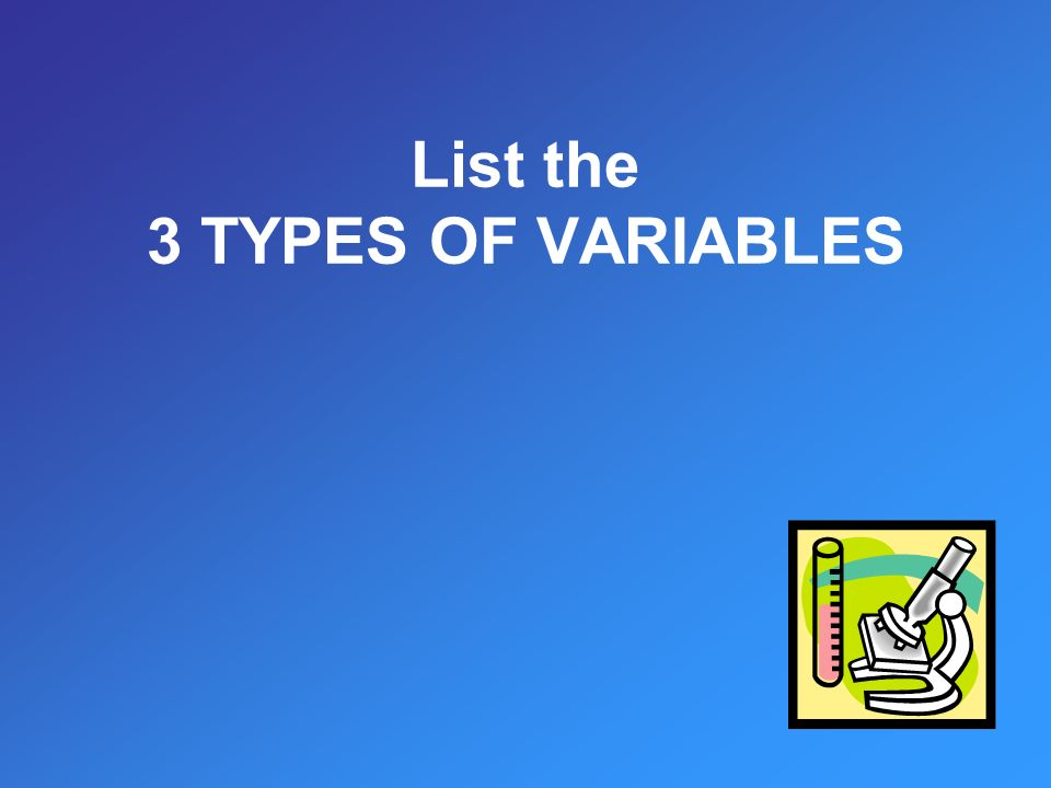 List the 3 TYPES OF VARIABLES