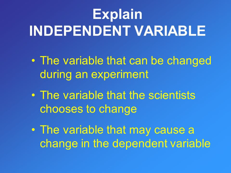 The variable that can be changed during an experiment The variable that the scientists chooses to change The variable that may cause a change in the dependent variable