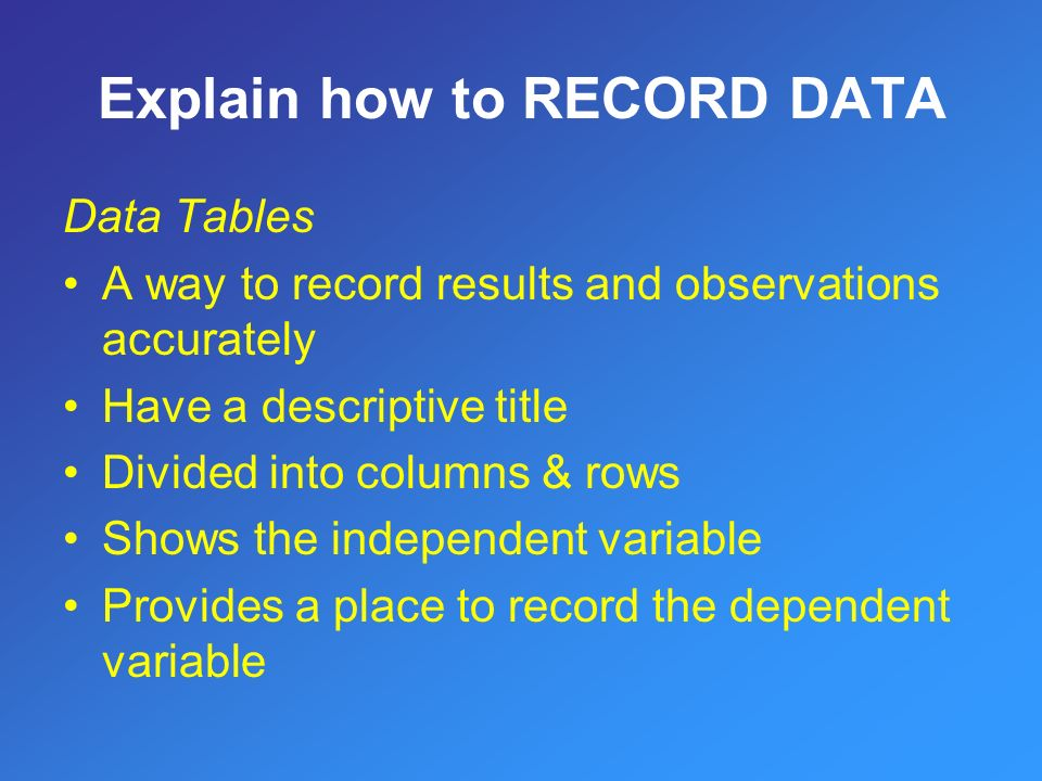 Data Tables A way to record results and observations accurately Have a descriptive title Divided into columns & rows Shows the independent variable Provides a place to record the dependent variable Explain how to RECORD DATA