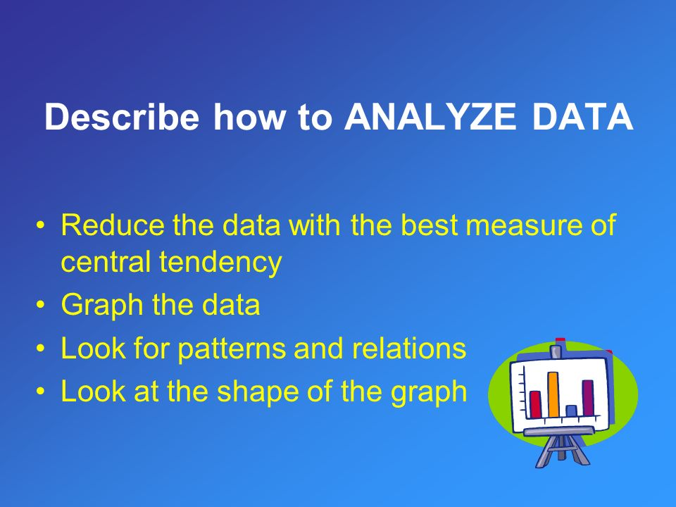 Reduce the data with the best measure of central tendency Graph the data Look for patterns and relations Look at the shape of the graph Describe how to ANALYZE DATA