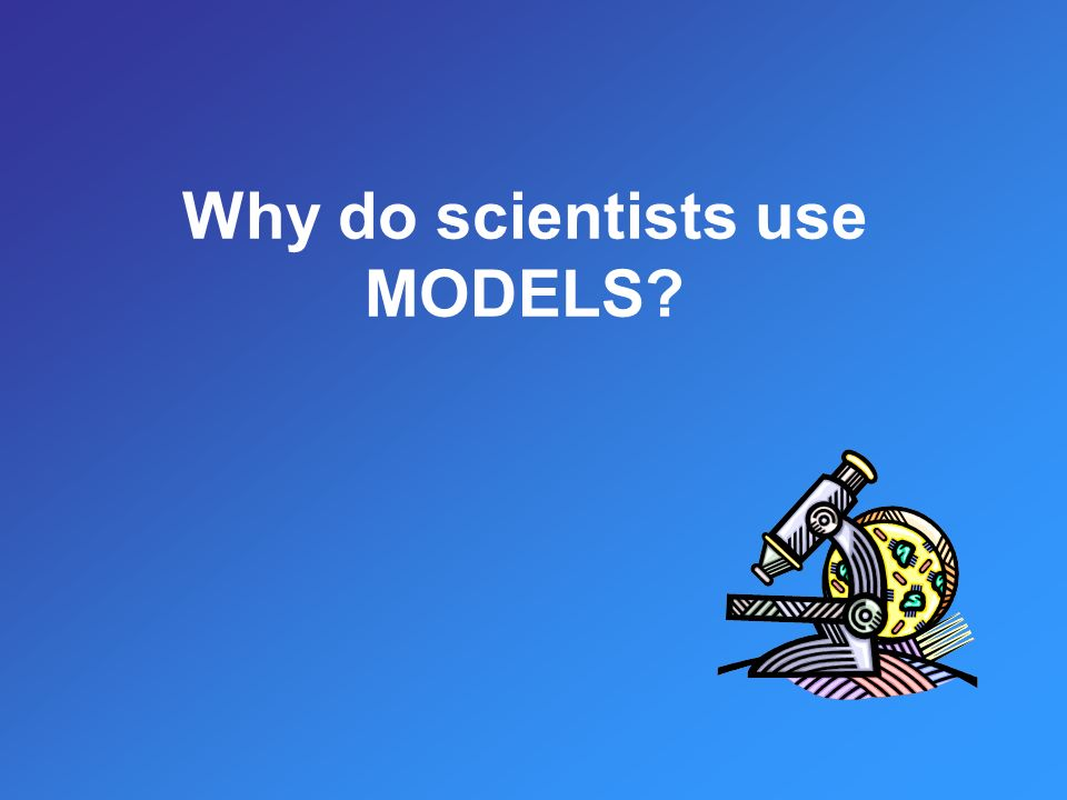 Why do scientists use MODELS