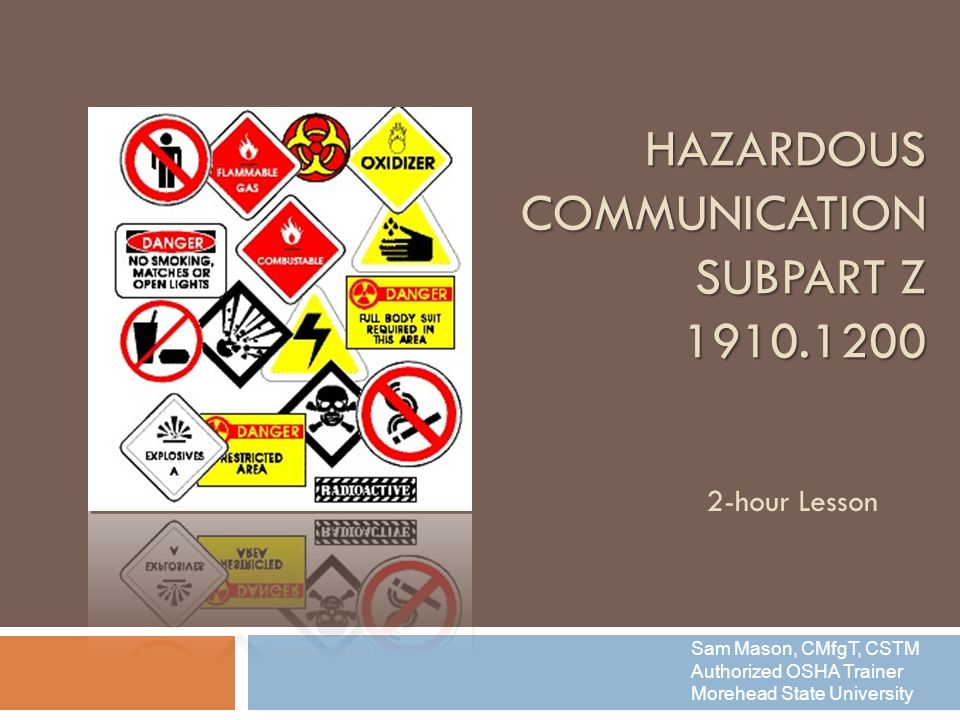 HAZARDOUS COMMUNICATION SUBPART Z hour Lesson Sam Mason, CMfgT, CSTM Authorized OSHA Trainer Morehead State University