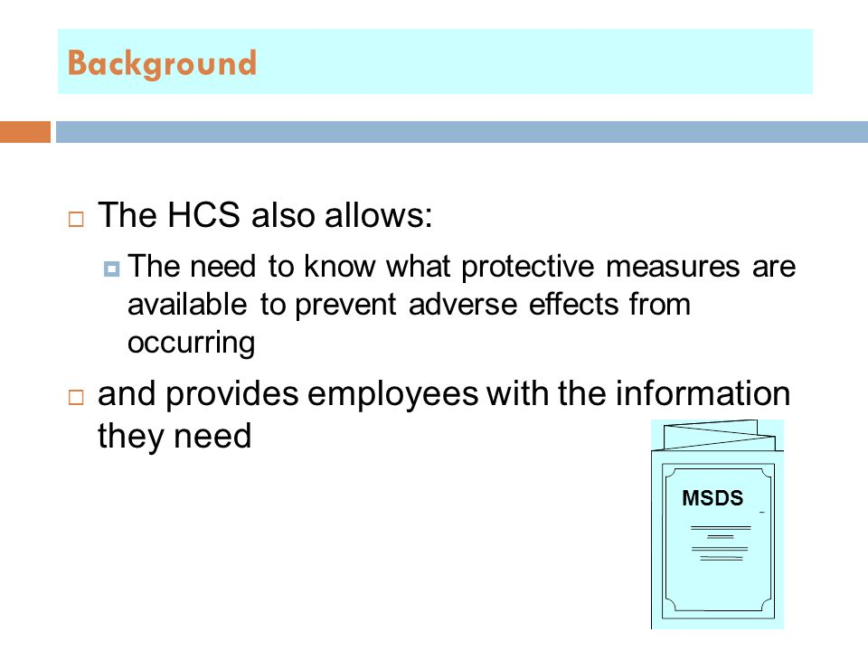  The HCS also allows:  The need to know what protective measures are available to prevent adverse effects from occurring  and provides employees with the information they need MSDS Background