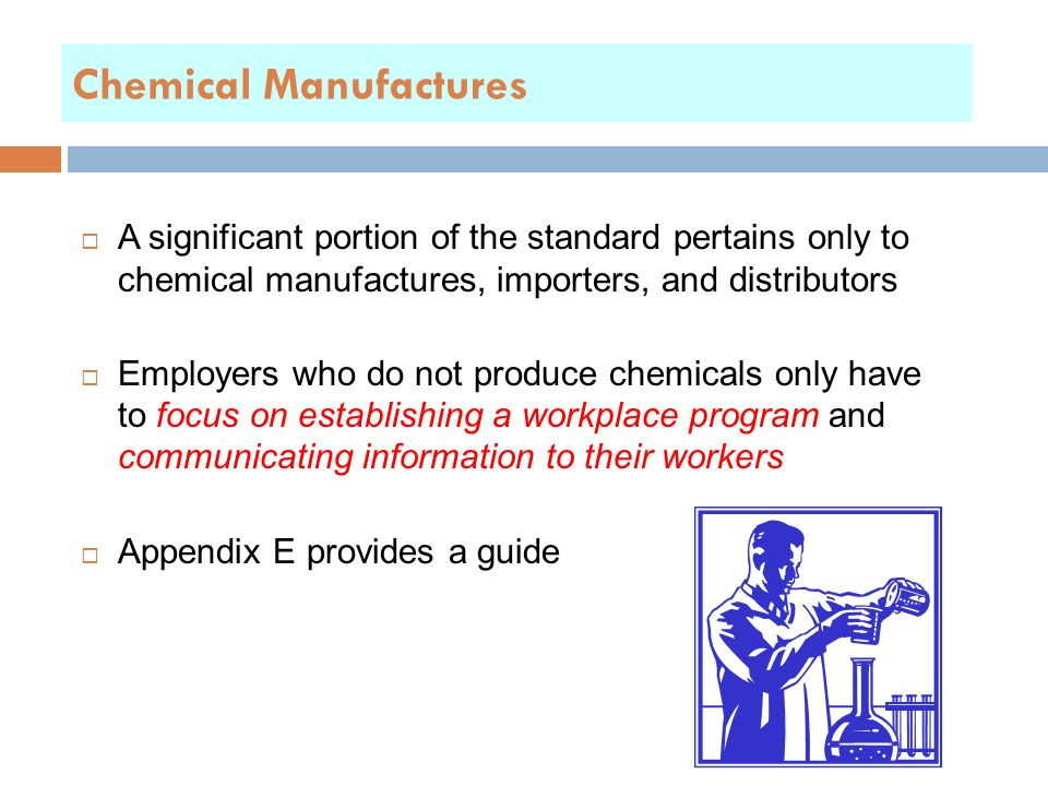 Chemical Manufactures  A significant portion of the standard pertains only to chemical manufactures, importers, and distributors  Employers who do not produce chemicals only have to focus on establishing a workplace program and communicating information to their workers  Appendix E provides a guide
