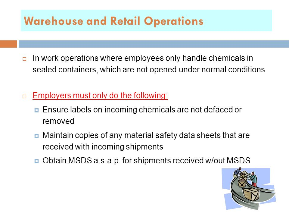 Warehouse and Retail Operations  In work operations where employees only handle chemicals in sealed containers, which are not opened under normal conditions  Employers must only do the following:  Ensure labels on incoming chemicals are not defaced or removed  Maintain copies of any material safety data sheets that are received with incoming shipments  Obtain MSDS a.s.a.p.