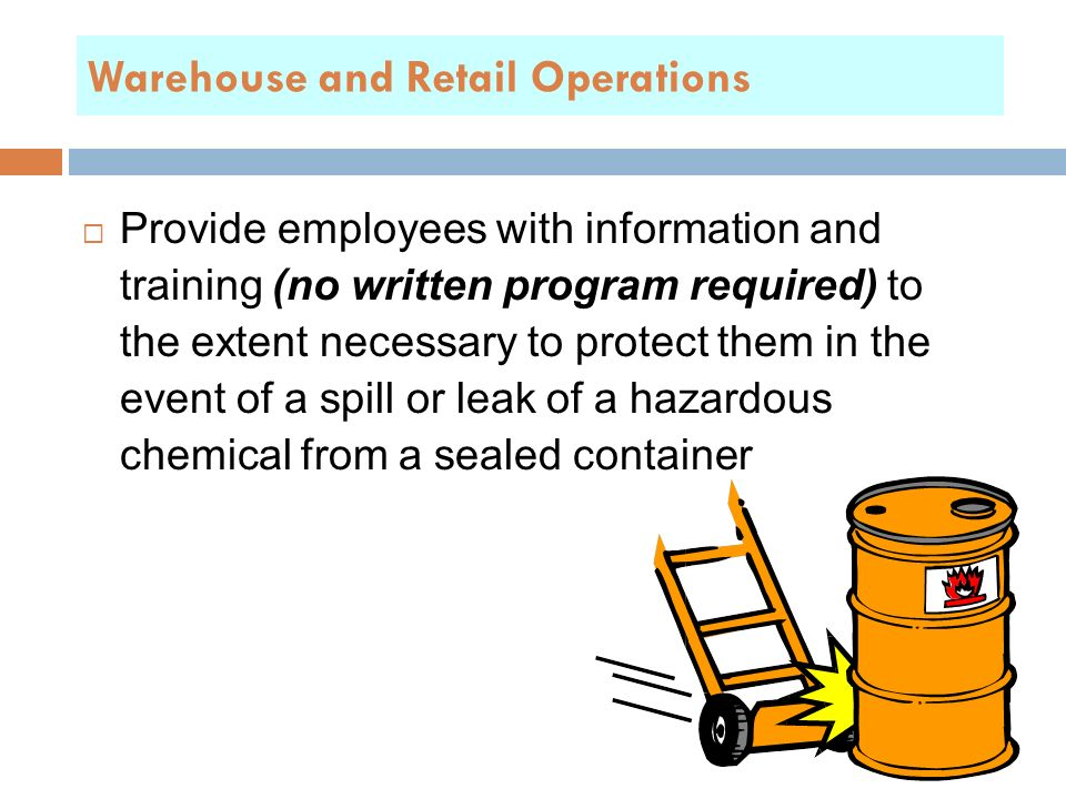  Provide employees with information and training (no written program required) to the extent necessary to protect them in the event of a spill or leak of a hazardous chemical from a sealed container Warehouse and Retail Operations
