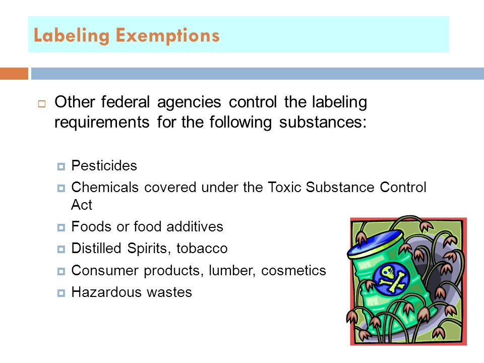 Labeling Exemptions  Other federal agencies control the labeling requirements for the following substances:  Pesticides  Chemicals covered under the Toxic Substance Control Act  Foods or food additives  Distilled Spirits, tobacco  Consumer products, lumber, cosmetics  Hazardous wastes