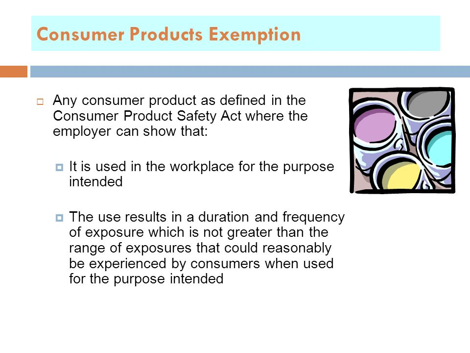 Consumer Products Exemption  Any consumer product as defined in the Consumer Product Safety Act where the employer can show that:  It is used in the workplace for the purpose intended  The use results in a duration and frequency of exposure which is not greater than the range of exposures that could reasonably be experienced by consumers when used for the purpose intended