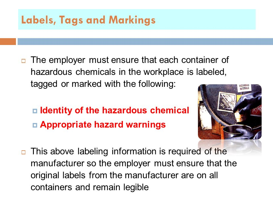 Labels, Tags and Markings  The employer must ensure that each container of hazardous chemicals in the workplace is labeled, tagged or marked with the following:  Identity of the hazardous chemical  Appropriate hazard warnings  This above labeling information is required of the manufacturer so the employer must ensure that the original labels from the manufacturer are on all containers and remain legible