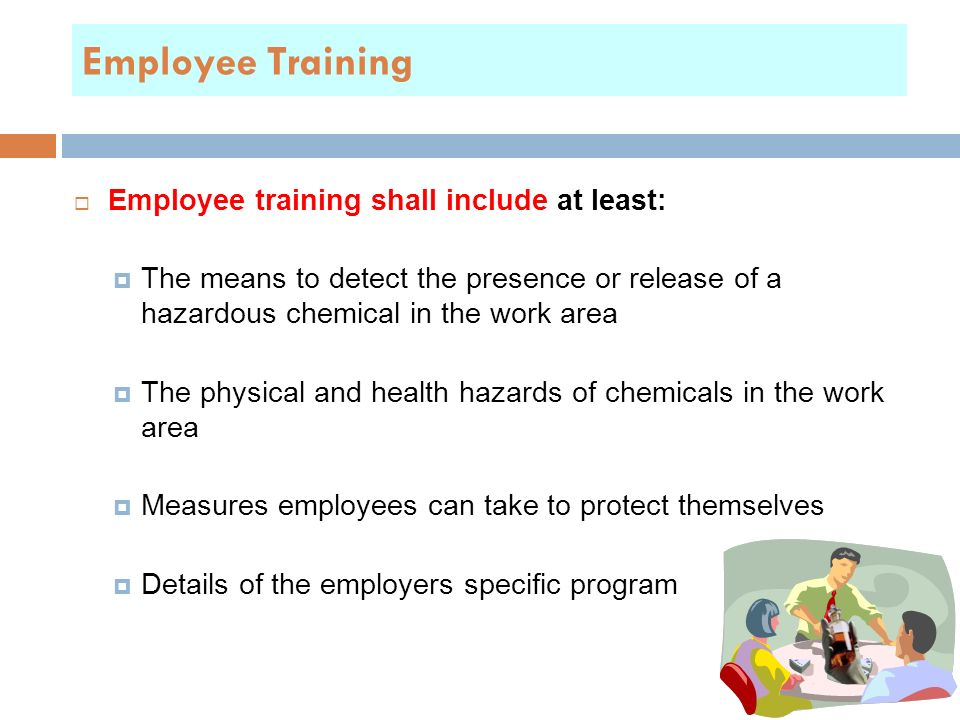 Employee Training  Employee training shall include at least:  The means to detect the presence or release of a hazardous chemical in the work area  The physical and health hazards of chemicals in the work area  Measures employees can take to protect themselves  Details of the employers specific program