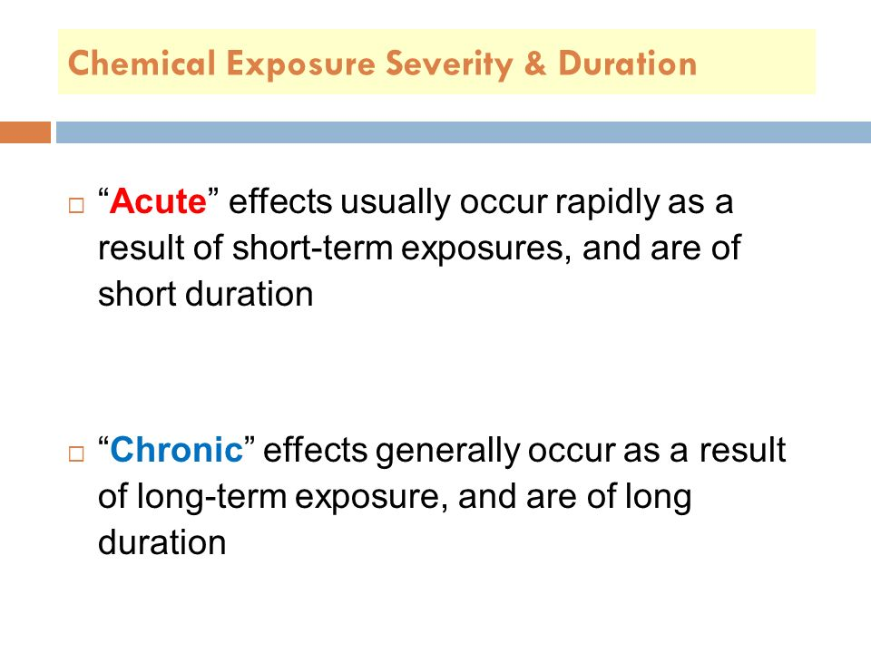 Chemical Exposure Severity & Duration  Acute effects usually occur rapidly as a result of short-term exposures, and are of short duration  Chronic effects generally occur as a result of long-term exposure, and are of long duration
