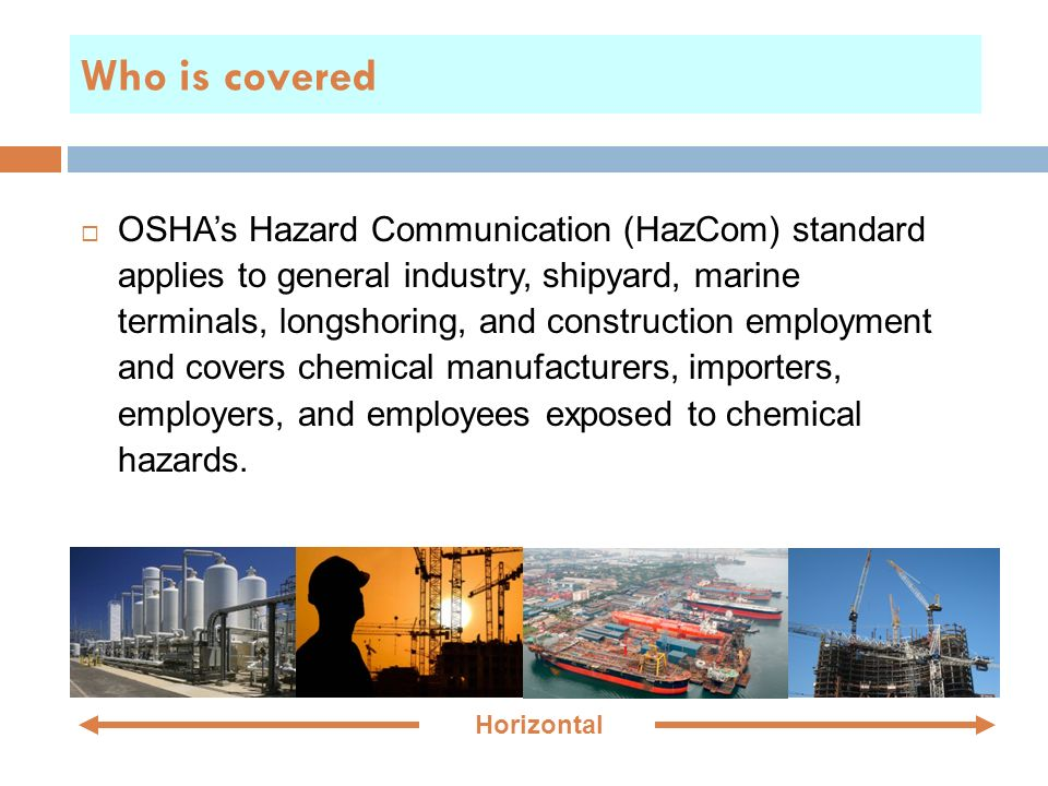 Who is covered  OSHA's Hazard Communication (HazCom) standard applies to general industry, shipyard, marine terminals, longshoring, and construction employment and covers chemical manufacturers, importers, employers, and employees exposed to chemical hazards.