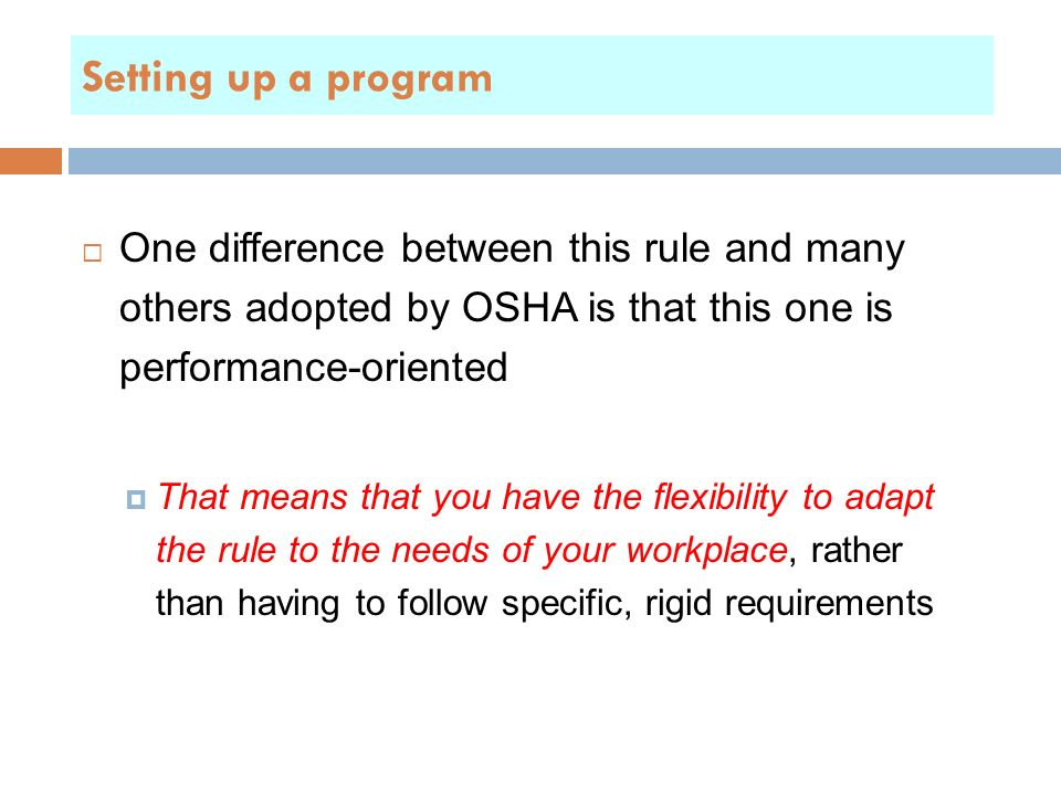  One difference between this rule and many others adopted by OSHA is that this one is performance-oriented  That means that you have the flexibility to adapt the rule to the needs of your workplace, rather than having to follow specific, rigid requirements Setting up a program