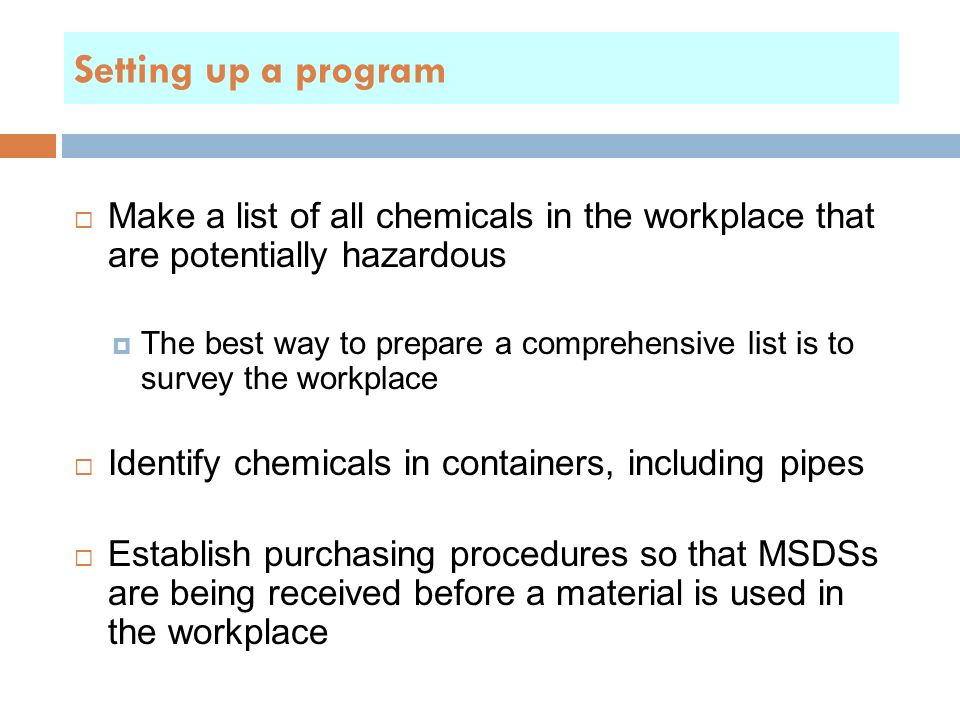  Make a list of all chemicals in the workplace that are potentially hazardous  The best way to prepare a comprehensive list is to survey the workplace  Identify chemicals in containers, including pipes  Establish purchasing procedures so that MSDSs are being received before a material is used in the workplace Setting up a program