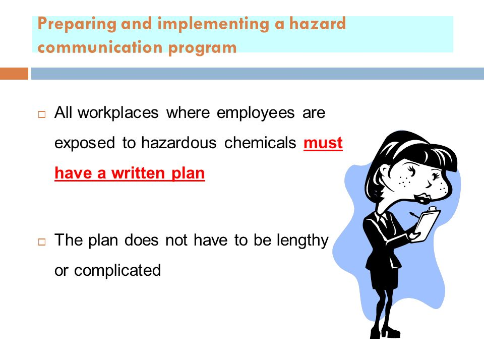 Preparing and implementing a hazard communication program  All workplaces where employees are exposed to hazardous chemicals must have a written plan  The plan does not have to be lengthy or complicated