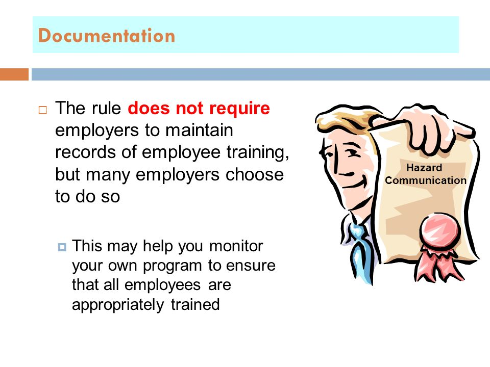 Documentation  The rule does not require employers to maintain records of employee training, but many employers choose to do so  This may help you monitor your own program to ensure that all employees are appropriately trained Hazard Communication