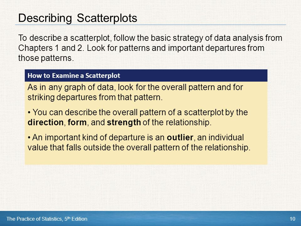 10 Describing Scatterplots To describe a scatterplot, follow the basic strategy of data analysis from Chapters 1 and 2.