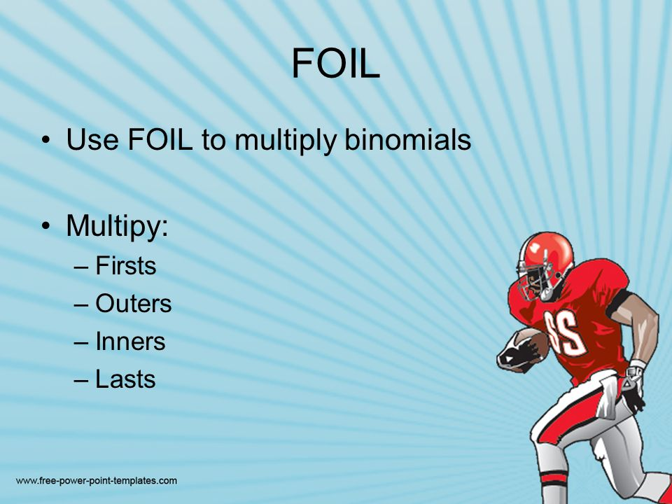 FOIL Use FOIL to multiply binomials Multipy: –Firsts –Outers –Inners –Lasts