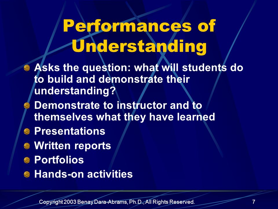 Copyright 2003 Benay Dara-Abrams, Ph.D., All Rights Reserved.7 Performances of Understanding Asks the question: what will students do to build and demonstrate their understanding.