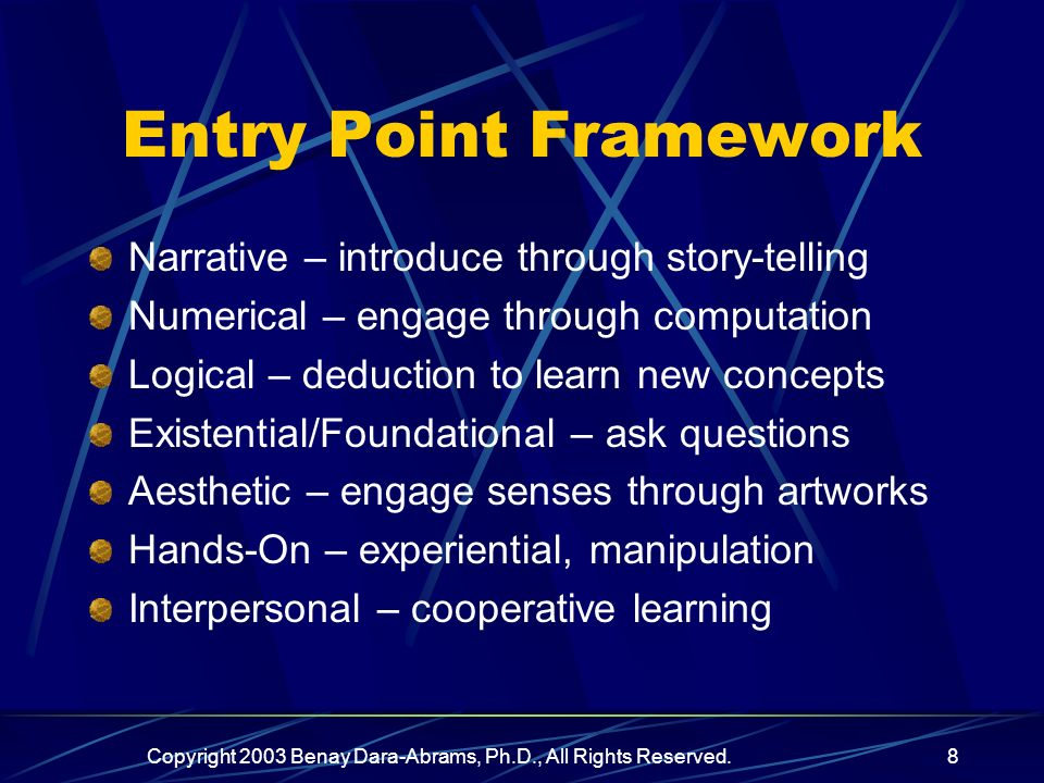Copyright 2003 Benay Dara-Abrams, Ph.D., All Rights Reserved.8 Entry Point Framework Narrative – introduce through story-telling Numerical – engage through computation Logical – deduction to learn new concepts Existential/Foundational – ask questions Aesthetic – engage senses through artworks Hands-On – experiential, manipulation Interpersonal – cooperative learning